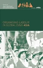 Organising Labour in Globalising Asia ebook by Andrew Brown, Jane Hutchison