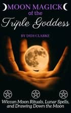 Moon Magick of the Triple Goddess: Wiccan Moon Rituals, Lunar Spells, and Drawing Down the Moon ebook by Didi Clarke
