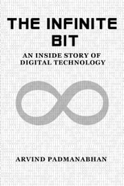 The Infinite Bit: An Inside Story of Digital Technology eBook by Arvind Padmanabhan