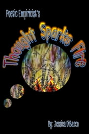 Poetic Empiricist's: Thought Sparks Fire ebook by Jessica DiBacco