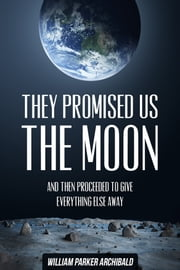 They Promised Us the Moon (And Then Proceeded to Give Everything Else Away) ebook by William Parker Archibald
