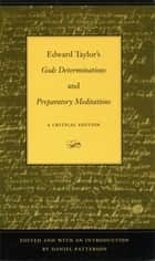 Edward Taylor's Gods Determinations and Preparatory Meditations - A Critical Edition ebook by Daniel Patterson