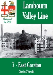 East Garston: Stations of the Great Western Railway GWR ebook by Charles Darvelle