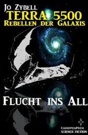 Flucht ins All - Band 1 der Serie Terra 5500 - Rebellen der Galaxis: Cassiopeiapress Science Fiction Abenteuer ebook by Jo Zybell