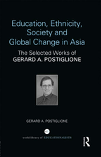 Education, Ethnicity, Society and Global Change in Asia - The Selected Works of Gerard A. Postiglione ebook by Gerard A. Postiglione