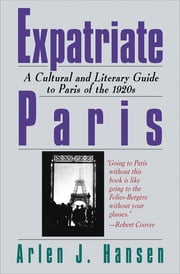 Expatriate Paris - A Cultural and Literary Guide to Paris of the 1920s ebook by Arlen J. Hansen