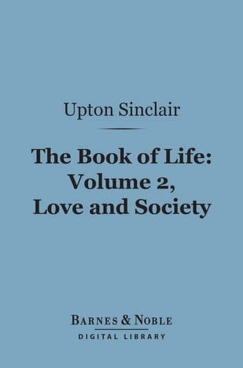 The Book of Life: Volume, 2, Love and Society (Barnes & Noble Digital Library) ebook by Upton Sinclair