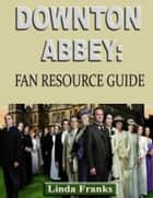 Downtown Abbey: Fan Resource Guide ebook by Linda Franks