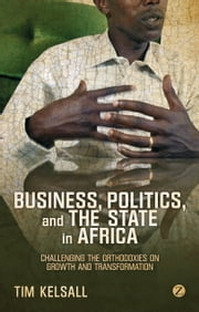 Business, Politics, and the State in Africa - Challenging the Orthodoxies on Growth and Transformation ebook by Tim Kelsall