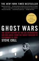 Ghost Wars - The Secret History of the CIA, Afghanistan, and bin Laden, from the Soviet Invasion to September 10, 2001 ebook by Steve Coll