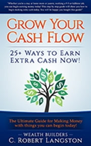 Grow Your Income: 25+ Ways You Can Earn $500 - $8000 per month now! ebook by C. Robert Langston