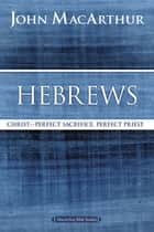 Hebrews - Christ: Perfect Sacrifice, Perfect Priest ebook by John F. MacArthur