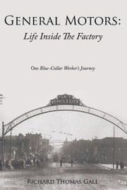 General Motors: Life Inside The Factory - One Blue-Collar Worker's Journey ebook by Richard Thomas Gall