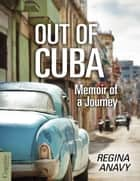 Out of Cuba - Memoir of a Journey ebook by Regina Anavy