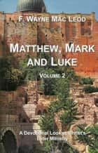 Matthew, Mark and Luke (Volume 2) - A Devotional Look at the Later Ministry of the Lord Jesus ebook by F. Wayne Mac Leod