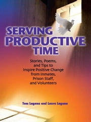 Serving Productive Time - Stories, Poems, and Tips to Inspire Positive Change from Inmates, Prison Staff, and Volunteers ebook by Tom Lagana,Laura Lagana