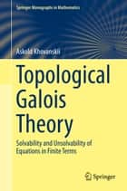 Topological Galois Theory - Solvability and Unsolvability of Equations in Finite Terms ebook by Askold Khovanskii, Vladlen Timorin, Valentina Kiritchenko,...