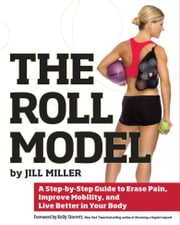 The Roll Model - A Step-by-Step Guide to Erase Pain, Improve Mobility, and Live Better in Your Body ebook by Jill Miller, Kelly Starrett