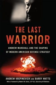 The Last Warrior - Andrew Marshall and the Shaping of Modern American Defense Strategy ebook by Andrew F. Krepinevich,Barry D. Watts