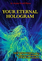 YOUR ETERNAL HOLOGRAM - New discovery is a key to Access and Enlighten your Consciousness ebook by Avatar Svadi Hatra