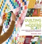 Quilting with a Modern Slant - People, Patterns, and Techniques Inspiring the Modern Quilt Community ebook by Rachel May