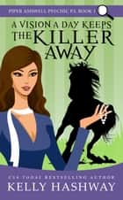 A Vision A Day Keeps the Killer Away (Piper Ashwell Psychic P.I. #1) ebook by Kelly Hashway