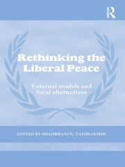Rethinking the Liberal Peace - External Models and Local Alternatives ebook by Shahrbanou Tadjbakhsh