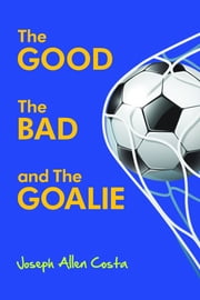 The Good, The Bad And The Goalie ebook by Joseph Allen Costa