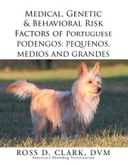 Medical, Genetic & Behavioral Risk Factors of Portuguese Podengos: Pequenos Medios and Grandes ebook by Ross D. Clark, DVM