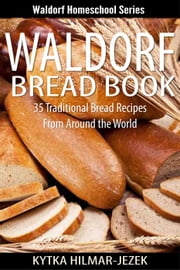 Waldorf Bread Book - Traditional Bread Recipes from Around the World - Waldorf Homeschool Series ebook by Kytka Hilmar-Jezek