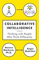 Collaborative Intelligence - Thinking with People Who Think Differently ebook by Dawna Markova, Angie McArthur