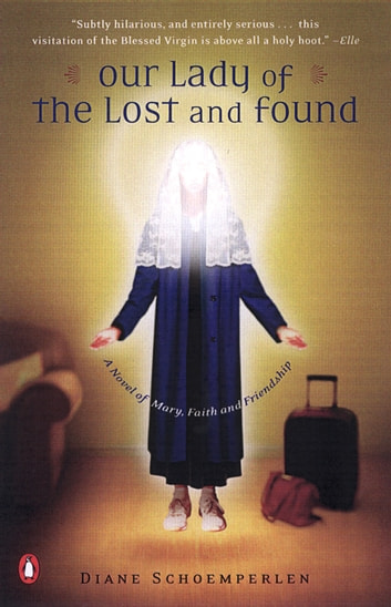 Our Lady of the Lost and Found - A Novel of Mary, Faith, and Friendship ebook by Diane Schoemperlen
