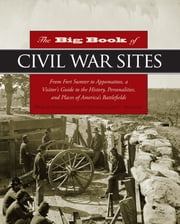 Big Book of Civil War Sites - From Fort Sumter to Appomattox, a Visitor's Guide to the History, Personalities, and Places of America's Battlefields ebook by James Bradford,Eric Ethier,Cynthia Parzych,John Mckay