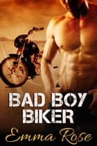 Bad Boy Biker ebook by Emma Rose