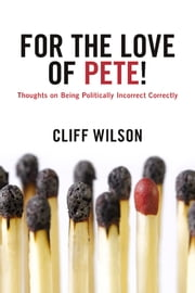 For The Love of Pete! - Thoughts on Being Politically Incorrect Correctly ebook by Cliff Wilson