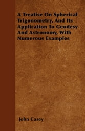 A Treatise on Spherical Trigonometry, and Its Application to Geodesy and Astronomy, with Numerous Examples ebook by John Casey,
