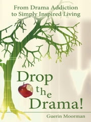 Drop the Drama! - From Drama Addiction to Simply Inspired Living ebook by Guerin Moorman