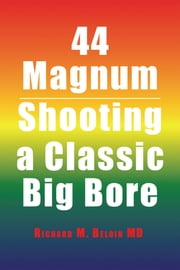 44 Magnum - Shooting a Classic Big Bore ebook by Richard M. Beloin MD