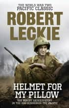 Helmet for my Pillow - The World War Two Pacific Classic ebook by Robert Leckie
