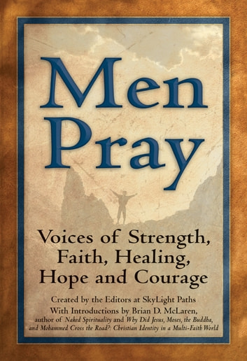 Men Pray - Voices of Strength, Faith, Healing, Hope and Courage ebook by Saint Francis of Assisi,General Douglas MacArthur,Bernard of Clairvaux,Brother Lawrence,D. L. Mood,Daniel Berrigan, S.J.,Ted Loder,Chief Yellow Lark,Walter Bruggemann,Nelson Mandela,Editors at SkyLight Paths Publishing,Robert Frost,Walt Whitman,Father Thomas Keating,C. S. Lewis,Thomas a Kempis,Gerard Manley Hopkins,Mowlana Jalaluddin Rumi,John Philip Newell,John Henry Newman,Marcus Aurelius,Thomas Merton,George Herbert,Rabindranath Togore,St. Ignatius Loyola,John O'Donohue,Rebbe Nachman of Breslov