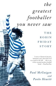 The Greatest Footballer You Never Saw - The Robin Friday Story ebook by Paolo Hewitt,Paul McGuigan