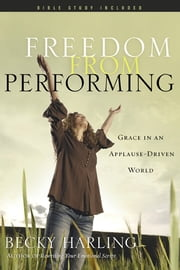 Freedom from Performing - Grace in an Applause-Driven World ebook by Becky Harling