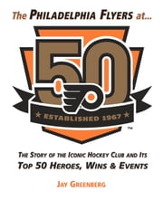 Philadelphia Flyers at 50 - The Story of the Iconic Hockey Club and its Top 50 Heroes, Wins & Events ebook by Jay Greenberg