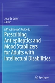 A Practitioner's Guide to Prescribing Antiepileptics and Mood Stabilizers for Adults with Intellectual Disabilities ebook by Jose de Leon