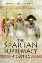 The Spartan Supremacy 412-371 BC ebook by Bob Bennett, Mike Roberts
