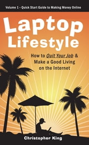 Laptop Lifestyle - How to Quit Your Job and Make a Good Living on the Internet (Volume 1 - Quick Start Guide to Making Money Online) - Volume 1 - Quick Start Guide to Making Money Online ebook by Christopher King