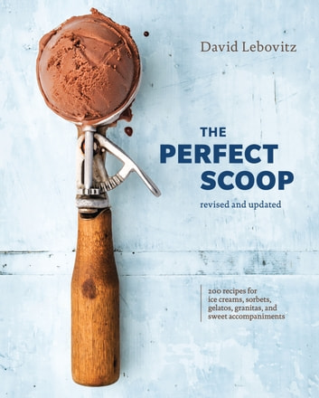 The Perfect Scoop, Revised and Updated - 200 Recipes for Ice Creams, Sorbets, Gelatos, Granitas, and Sweet Accompaniments [A Cookbook] ebook by David Lebovitz