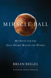 Miracle Ball - My Hunt for the Shot Heard 'Round the World ebook by Brian Biegel,Pete Fornatale