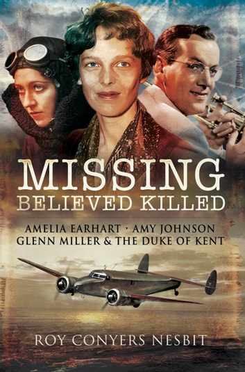 Missing: Believed Killed - Amelia Earhart, Amy Johnson, Glenn Miller and the Duke of Kent ebook by Roy  Conyers Nesbit