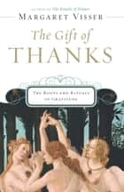 The Gift of Thanks - The Roots and Rituals of Gratitude ebook by Margaret Visser